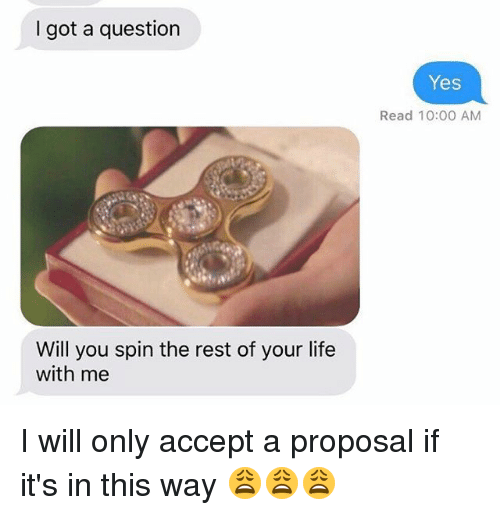 Life, Memes, and 🤖: I got a question  Will you spin the rest of your life  with me  Yes  Read 10:00 AM I will only accept a proposal if it's in this way 😩😩😩