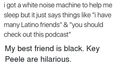 "My Best Friend Is Black: i got a white noise machine to help me  sleep but it just says things like ""i have  many Latino friends"" &""you should  check out this podcast My best friend is black. Key  Peele are hilarious."