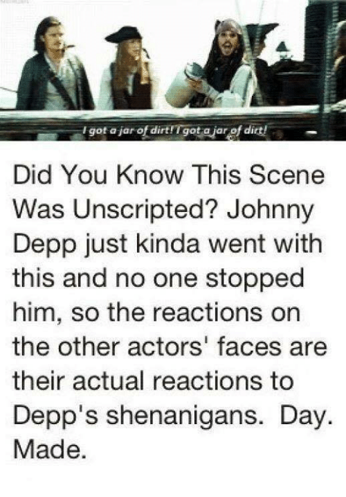 Johnny Depp, Memes, and Shenanigans: I got aiar of dirtfTgot ajar of dirt!  Did You Know This Scene  Was Unscripted? Johnny  Depp just kinda went with  this and no one stopped  him, so the reactions on  the other actors' faces are  their actual reactions to  Depp's shenanigans. Day  Made.