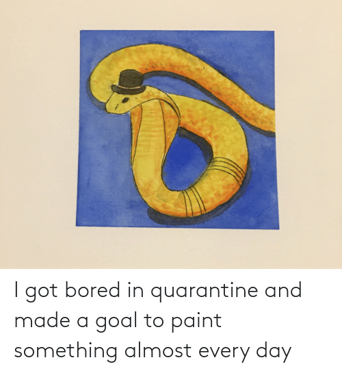 Bored, Goal, and Paint: I got bored in quarantine and made a goal to paint something almost every day