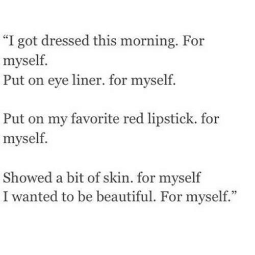 """lipstick: """"I got dressed this morning. For  myself.  Put on eye liner. for myself.  Put on my favorite red lipstick. for  myself.  Showed a bit of skin. for myself  I wanted to be beautiful. For myself."""