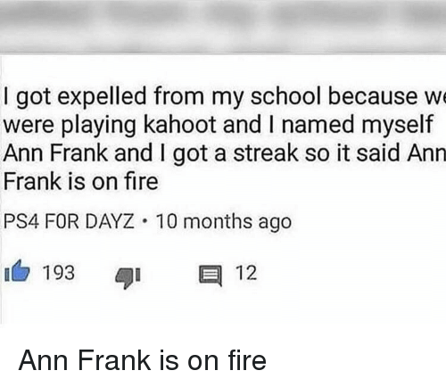 ann frank: I got expelled from my school because we  were playing kahoot and I named myself  Ann Frank and I got a streak so it said Anrn  Frank is on fire  PS4 FOR DAYZ 10 months ago  193  12