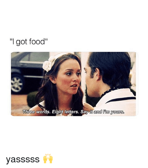 """Food, Say It, and Girl Memes: """"I got food""""  Three words. Eight letters. Say it and im ours yasssss 🙌"""