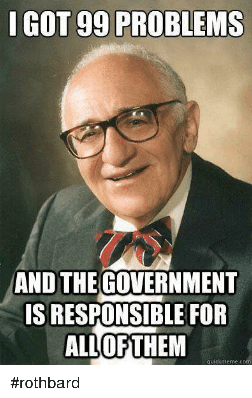 Quick Meme: I GOT gg PROBLEMS  AND THE  GOVERNMENT  ISRESPONSIBLE FOR  ALL OF THEM  quick meme c #rothbard
