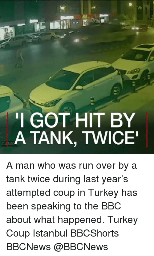 Turkeyism: I GOT HIT BY  A TANK, TWICE A man who was run over by a tank twice during last year's attempted coup in Turkey has been speaking to the BBC about what happened. Turkey Coup Istanbul BBCShorts BBCNews @BBCNews