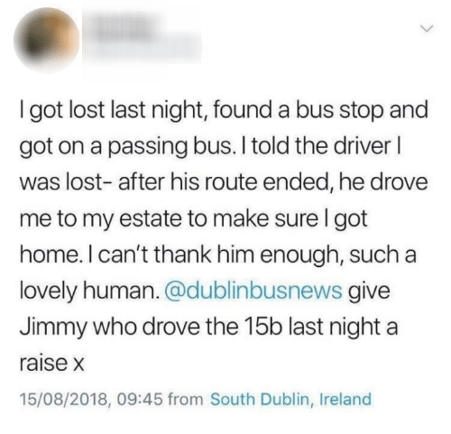 Lost, Home, and Ireland: I got lost last night, found a bus stop and  got on a passing bus. I told the driverl  was lost- after his route ended, he drovee  me to my estate to make sure l got  home. I can't thank him enough, such a  lovely human. @dublinbusnews give  Jimmy who drove the 15b last night a  raise x  15/08/2018, 09:45 from South Dublin, Ireland