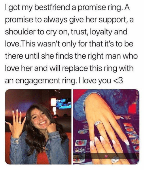 Love, I Love You, and Got: I got my bestfriend a promise ring. A  promise to always give her support, a  shoulder to cry on, trust, loyalty and  love.This wasn't only for that it's to be  there until she finds the right man who  love her and will replace this ring with  an engagement ring. I love you <3