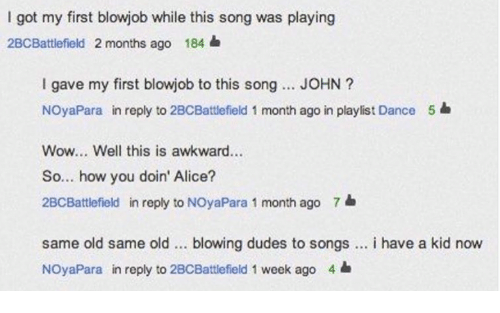 Dancee: I got my first blowjob while this song was playing  2BCBattlefield 2 months ago 184  I gave my first blowjob to this song... JOHN?  NOyaPara in reply to 2BCBattlefield 1 month ago in playlist Dance  Wow... Well this is awkward...  So... how you doin' Alice?  2BCBattlefield in reply to NOyaPara 1 month ago 7  5  same old same old blowing dudes to songs. i have a kid now  NOyaPara in reply to 2BCBattlefield 1 week ago 4