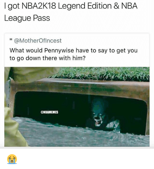 "Nba, League, and Got: I got NBA2K18 Legend Edition & NBA  League Pass  "" @MotherOflncest  What would Pennywise have to say to get you  to go down there with him?  @NBAMEMES 😭"