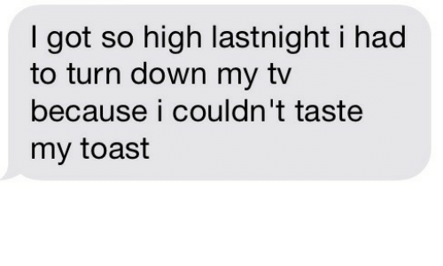 so high: I got so high lastnight i had  to turn down my tv  because i couldn't taste  my toast
