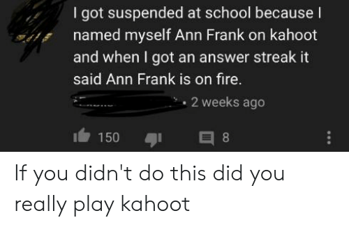 ann frank: I got suspended at school because I  named myself Ann Frank on kahoot  and when I got an answer streak it  said Ann Frank is on fire.  2 weeks ago  150 If you didn't do this did you really play kahoot