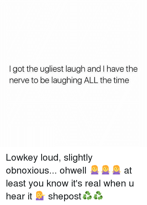 Memes, Time, and Lowkey: I got the ugliest laugh and have the  nerve to be laughing ALL the time Lowkey loud, slightly obnoxious... ohwell 🤷🤷🤷 at least you know it's real when u hear it 💁 shepost♻♻