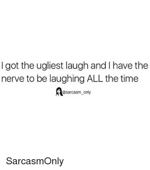 Funny, Memes, and Time: I got the ugliest laugh and I have the  nerve to be laughing ALL the time  @sarcasm_only SarcasmOnly