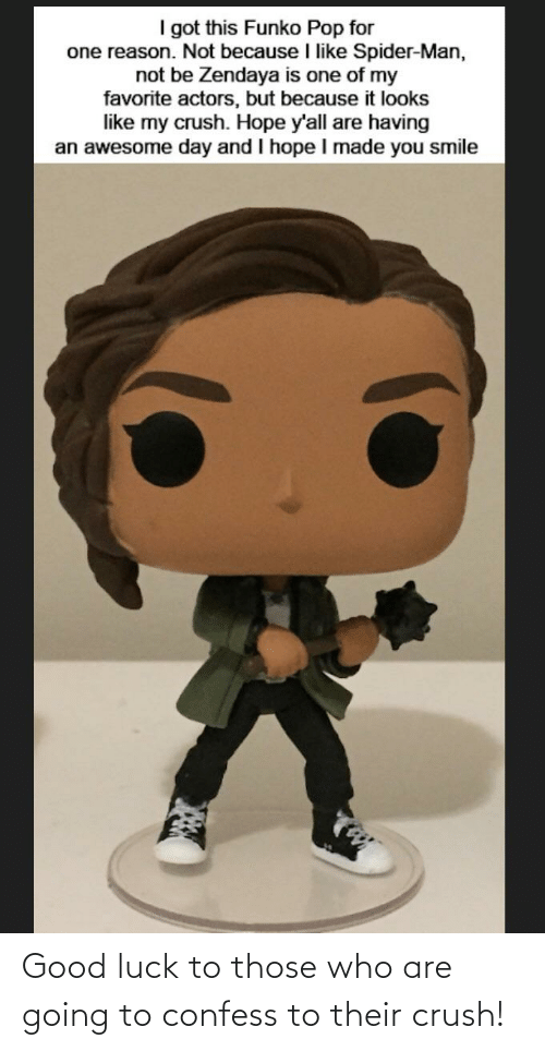 Zendaya: I got this Funko Pop for  one reason. Not because I like Spider-Man,  not be Zendaya is one of my  favorite actors, but because it looks  like my crush. Hope y'all are having  an awesome day and I hope I made you smile Good luck to those who are going to confess to their crush!