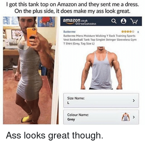 Amazon, Ass, and Gym: I got this tank top on Amazon and they sent me a dress.  On the plus side, it does make my ass look great.  amazon.co.uk  @freetorneme  Butterme  Butterme Mens Moisture Wicking Y Back Training Sports  Vest Basketba Tank Top Singlet Stringer Sleeveless Gy  T Shirt (Grey, Tag Size L)  Size Name:  Colour Name  Grey Ass looks great though.