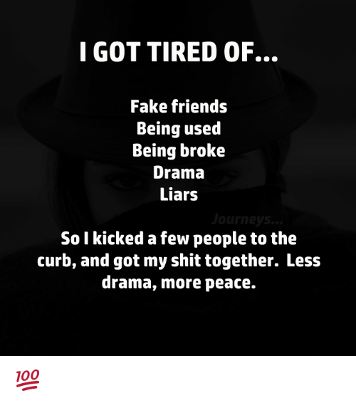 Curbing: I GOT TIRED OF.  Fake friends  Being used  Being broke  Drama  Liars  urn  So I kicked a few people to the  curb, and got my shit together. Less  drama, more peace. 💯