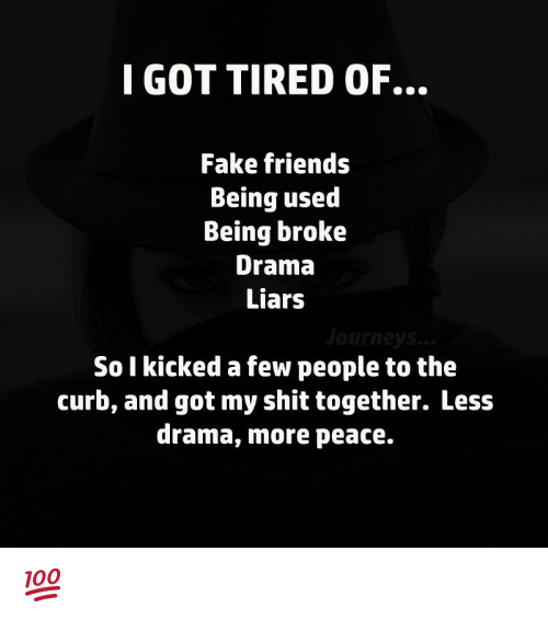Curbing: I GOT TIRED OF.  Fake friends  Being used  Being broke  Drama  Liars  So I kicked a few people to the  curb, and got my shit together. Less  drama, more peace. 💯