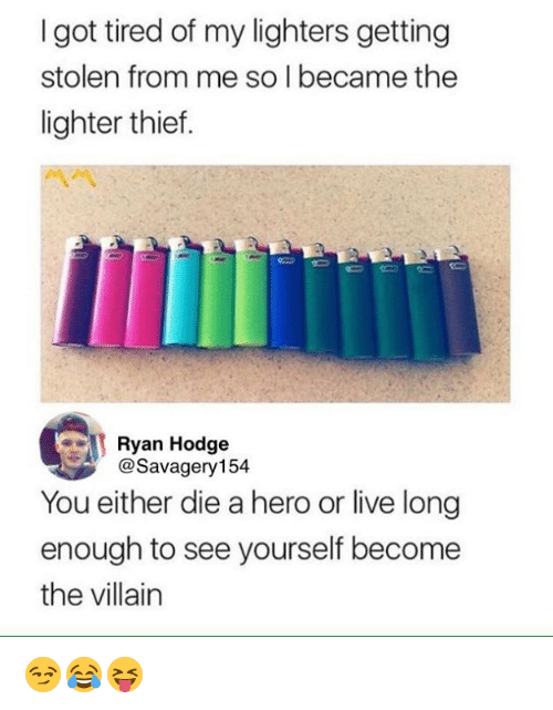 Live, Villain, and Got: I got tired of my lighters getting  stolen from me so l became the  lighter thief.  Ryan Hodge  @Savagery154  You either die a hero or live long  enough to see yourself become  the villain 😏😂😝