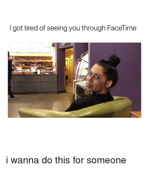Facetime, Girl Memes, and Got: I got tired of seeing you through FaceTime i wanna do this for someone
