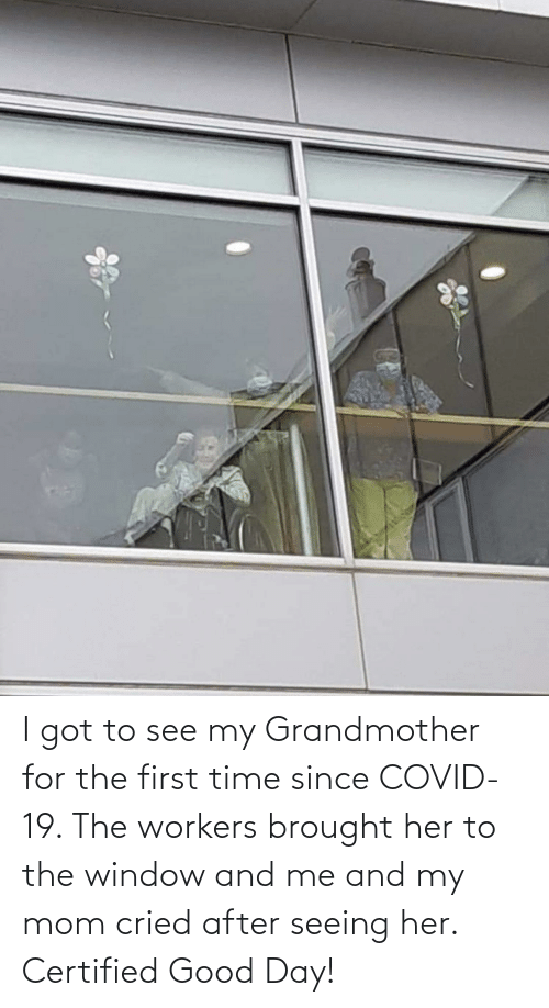 good day: I got to see my Grandmother for the first time since COVID-19. The workers brought her to the window and me and my mom cried after seeing her. Certified Good Day!