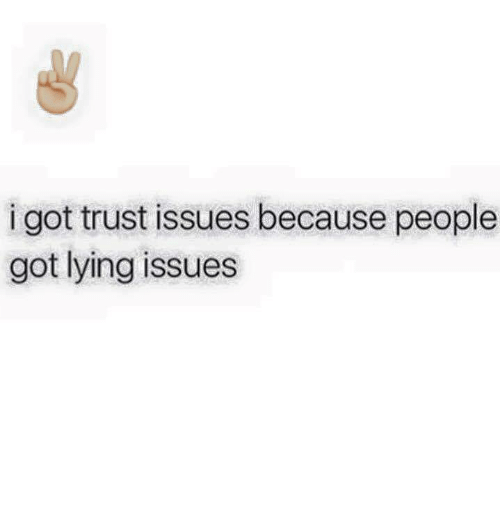 Relationships: i got trust issues because people  got lying issues