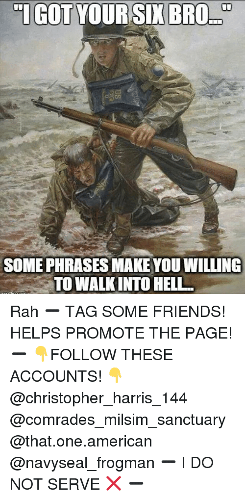 """Got Your Six: """"I GOT YOUR SIX BRO  SOMEPHRASESMAKE YOU WILLING  TOWALKINTO HELL. Rah ➖ TAG SOME FRIENDS! HELPS PROMOTE THE PAGE! ➖ 👇FOLLOW THESE ACCOUNTS! 👇 @christopher_harris_144 @comrades_milsim_sanctuary @that.one.american @navyseal_frogman ➖ I DO NOT SERVE ❌ ➖"""