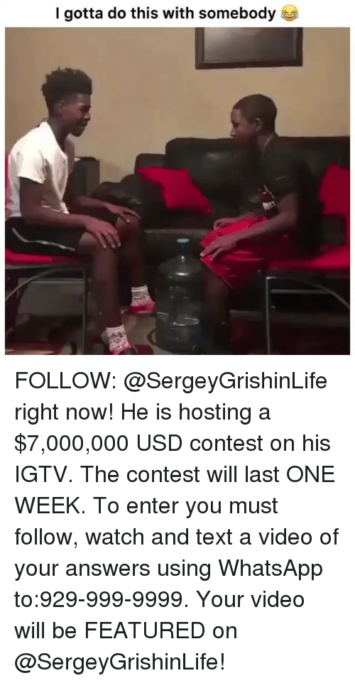 hosting: I gotta do this with somebody FOLLOW: @SergeyGrishinLife right now! He is hosting a $7,000,000 USD contest on his IGTV. The contest will last ONE WEEK. To enter you must follow, watch and text a video of your answers using WhatsApp to:929-999-9999. Your video will be FEATURED on @SergeyGrishinLife!
