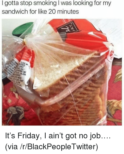 Stop Smoking: I gotta stop smoking I was looking for my  sandwich for like 20 minutes <p>It&rsquo;s Friday, I ain&rsquo;t got no job&hellip;. (via /r/BlackPeopleTwitter)</p>