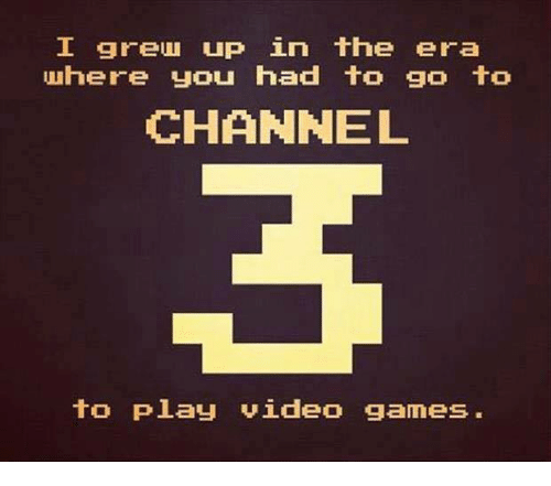 Dank, 🤖, and Video Game: I greund up in the era  where you had to go to  CHANNEL  to play video games.