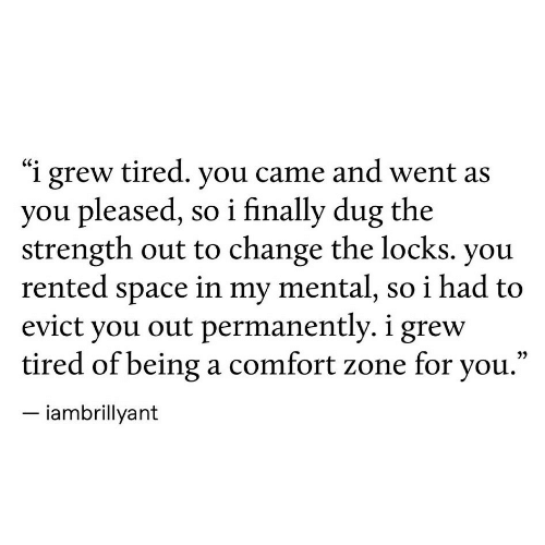 "Locks: ""i grew tired. you came and went as  you pleased, so i finally dug the  strength out to change the locks. you  rented space in my mental, so i had to  evict you out permanently. i grew  tired of beinga comfort zone for you.'  iambrillyant"