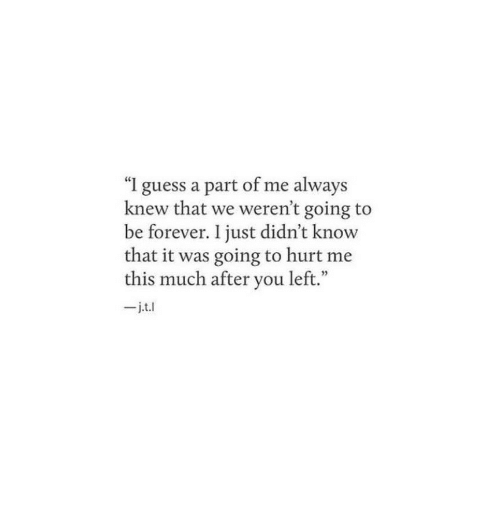 """A Part Of Me: """"I guess a part of me always  knew that we weren't going to  be forever. I just didn't know  that it was going to hurt me  this much after you left.""""  _j.t.l"""