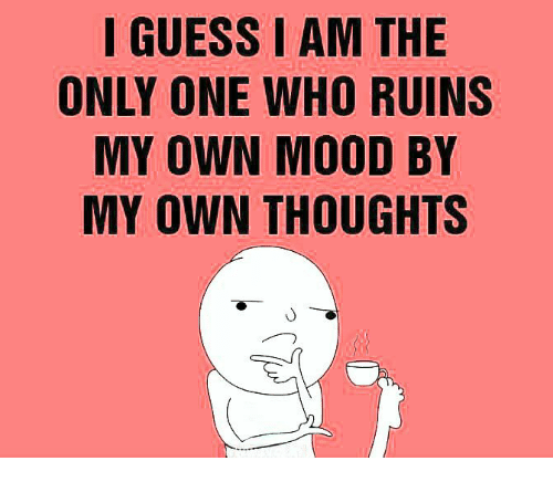 i am the only one: I GUESS I AM THE  ONLY ONE WHO RUINS  MY OWN MOOD BY  MY OWN THOUGHTS