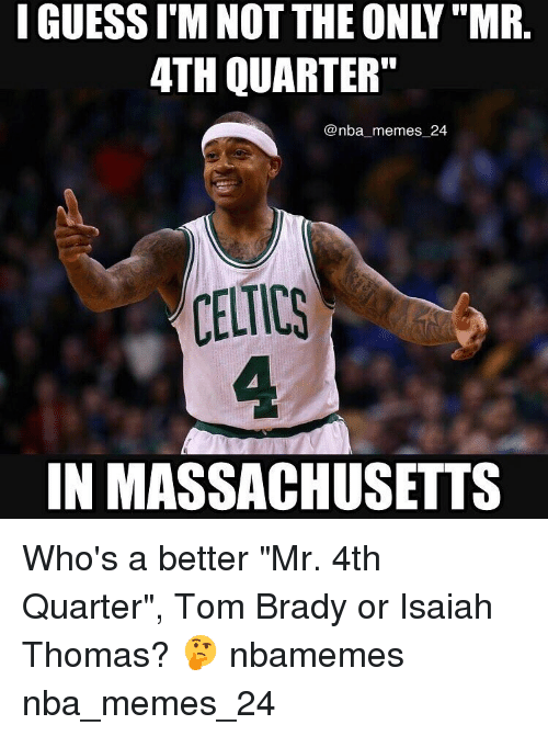 "Bradying: I GUESS I M NOT THE ONLY ""MR  4TH QUARTER""  @nba memes 24  CELTICS  IN MASSACHUSETTS Who's a better ""Mr. 4th Quarter"", Tom Brady or Isaiah Thomas? 🤔 nbamemes nba_memes_24"