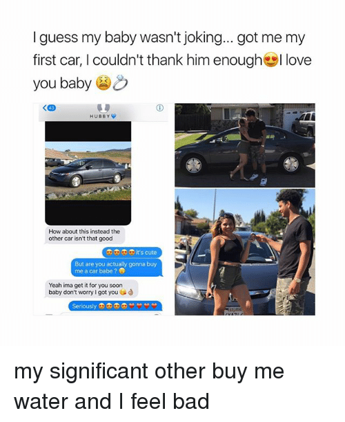 Bad, Cute, and Love: I guess my baby wasn't joking... got me my  first car, I couldn't thank him enough幽I love  you baby  HUBBY  How about this instead the  other car isn't that good  o0 it's cute  But are you actually gonna buy  me a car babe ?  Yeah ima get it for you soon  baby don't worry I got you  enously my significant other buy me water and I feel bad