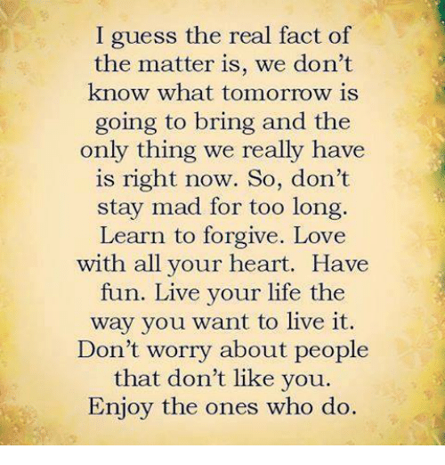 Facts, Life, and Love: I guess the real fact of  the matter is, we don't  know what tomorrow is  going to bring and the  only thing we really have  is right now. So, don't  stay mad for too long.  Learn to forgive. Love  with all your heart. Have  fun. Live your life the  way you want to live it.  Don't worry about people  that don't like you.  Enjoy the ones who do.