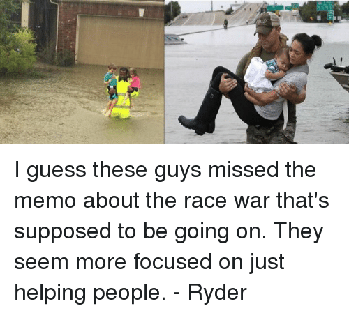 race wars: I guess these guys missed the memo about the race war that's supposed to be going on. They seem more focused on just helping people. - Ryder