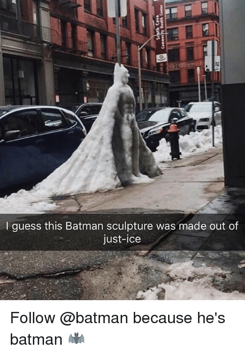 Batman, Memes, and Guess: I guess this Batman sculpture was made out of  just-ice Follow @batman because he's batman 🦇