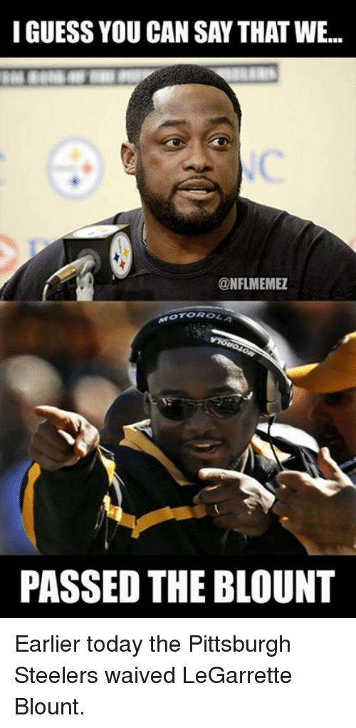 Steelers: I GUESS YOU CAN SAY THAT WE...  @NFL MEMEZ  PASSED THE BLOUNT Earlier today the Pittsburgh Steelers waived LeGarrette Blount.