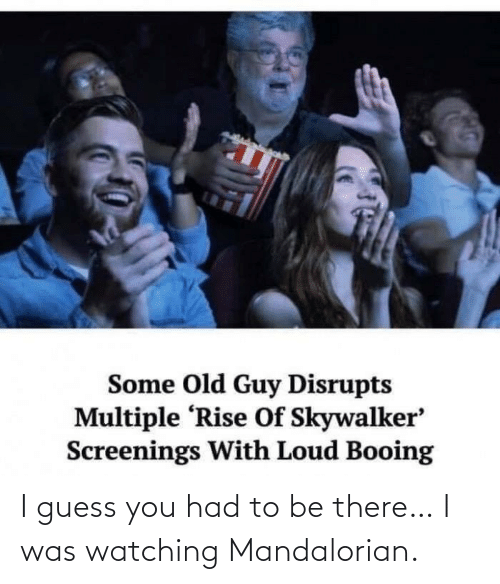 Be There: I guess you had to be there… I was watching Mandalorian.