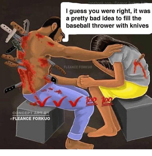 Bad, Baseball, and Guess: I guess you were right, it was  a pretty bad idea to fill the  baseball thrower with knives  FLE  ANCE FORKkuo  CONCEPT ARE-B  eFLEANCE FORKUO