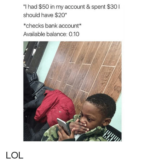"Lol, Bank, and Girl Memes: ""I had $50 in my account & spent $30I  should have $20""  *checks bank account  Available balance: 0.10 LOL"