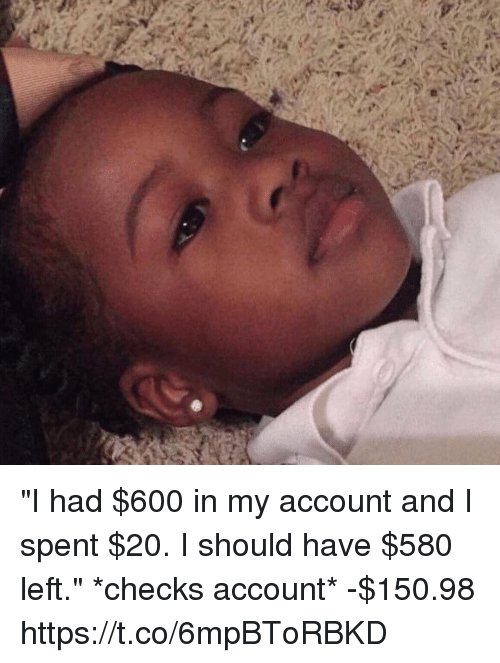 "Funny, Account, and  Left: ""I had $600 in my account and I spent $20. I should have $580 left.""  *checks account* -$150.98 https://t.co/6mpBToRBKD"