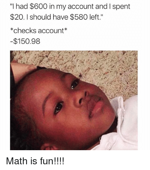 "Math, Girl Memes, and Fun: ""I had $600 in my account and I spent  $20. I should have $580 left.""  *checks account*  $150.98 Math is fun!!!!"