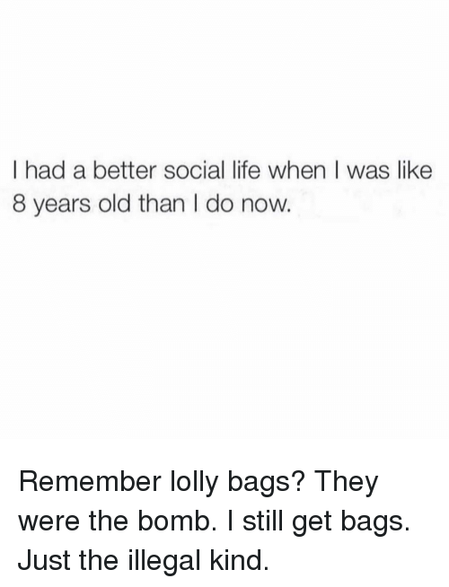 lolly: I had a better social life when I was like  8 years old than l do now Remember lolly bags? They were the bomb. I still get bags. Just the illegal kind.