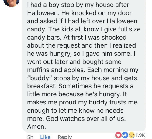 """muffins: I had a boy stop by my house after  Halloween. He knocked on my door  and asked if I had left over Halloween  candy. The kids all know I give full size  candy bars. At first I was shocked  about the request and then I realized  he was hungry, so l gave him some. I  went out later and bought some  muffins and apples. Each morning my  """"buddy"""" stops by my house and gets  breakfast. Sometimes he requests a  little more because he's hungry. It  makes me proud my buddy trusts me  enough to let me know he needs  more. God watches over all of us  Amen.  5h Like Reply  00 1.9K"""