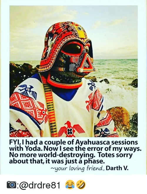 Memes, Yoda, and 🤖: I had a couple of Ayahuasca sessions  with Yoda. Now I see the error of my ways.  No more world-destroying. Totes sorry  about that, it was just phase.  your loving friend, Darth 📷:@drdre81 😂🤣