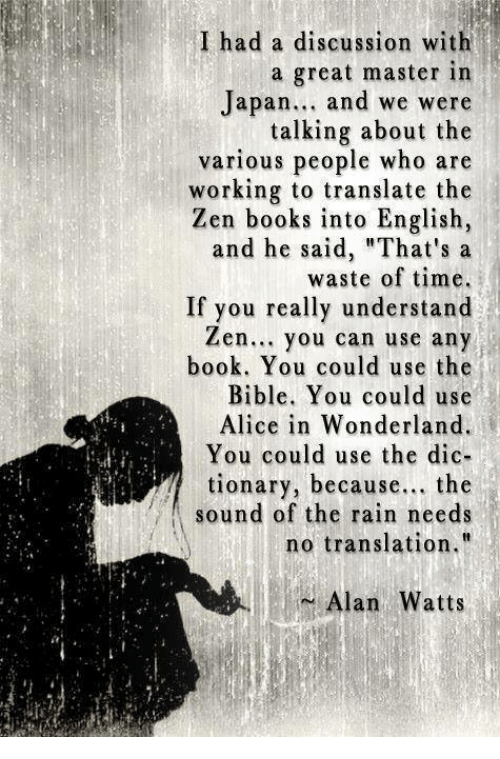 """alice in wonderland: I had a discussion with  a great master in  Japan  and we were  talking about the  various people who are  working to translate the  Zen books into English,  and he said, """"That's a  waste of time.  If you really understand  Zen... you can use any  book. You could use the  Bible. You could use  Alice in Wonderland.  You could use the dic-  tionary, because  the  sound of the rain needs  no translation.""""  Alan Watts"""