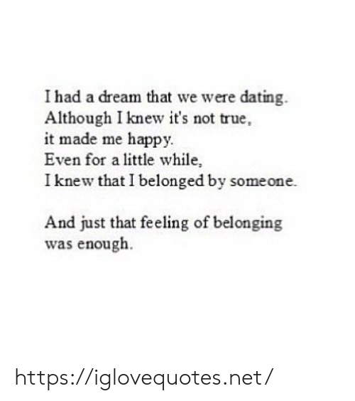 i had a dream: I had a dream that we were dating.  Although I knew it's not true,  it made me happy.  Even for a little while,  I knew that I belonged by someone.  And just that feeling of belonging  was enough. https://iglovequotes.net/