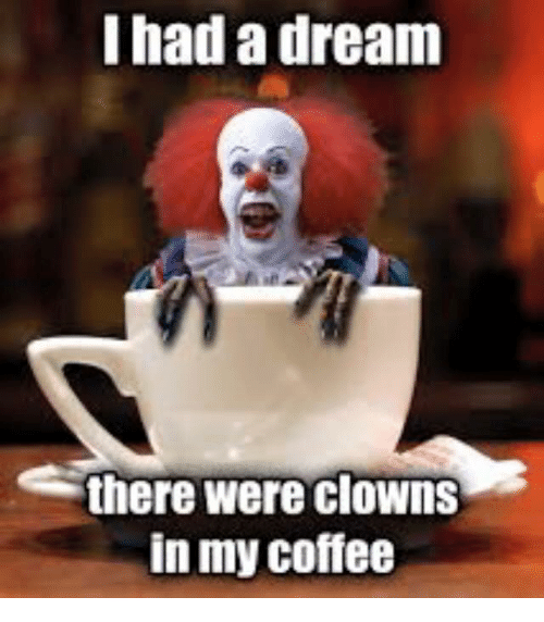 i had a dream there were clowns in my coffee 5978645 search i had a dream memes on me me,Dream Meme
