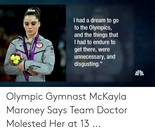 "mckayla maroney: I had a dream to go  to the Olympics,  and the things that  I had to endure to  get there, were  unnecessary, and  disgusting."" Olympic Gymnast McKayla Maroney Says Team Doctor Molested Her at 13 ..."